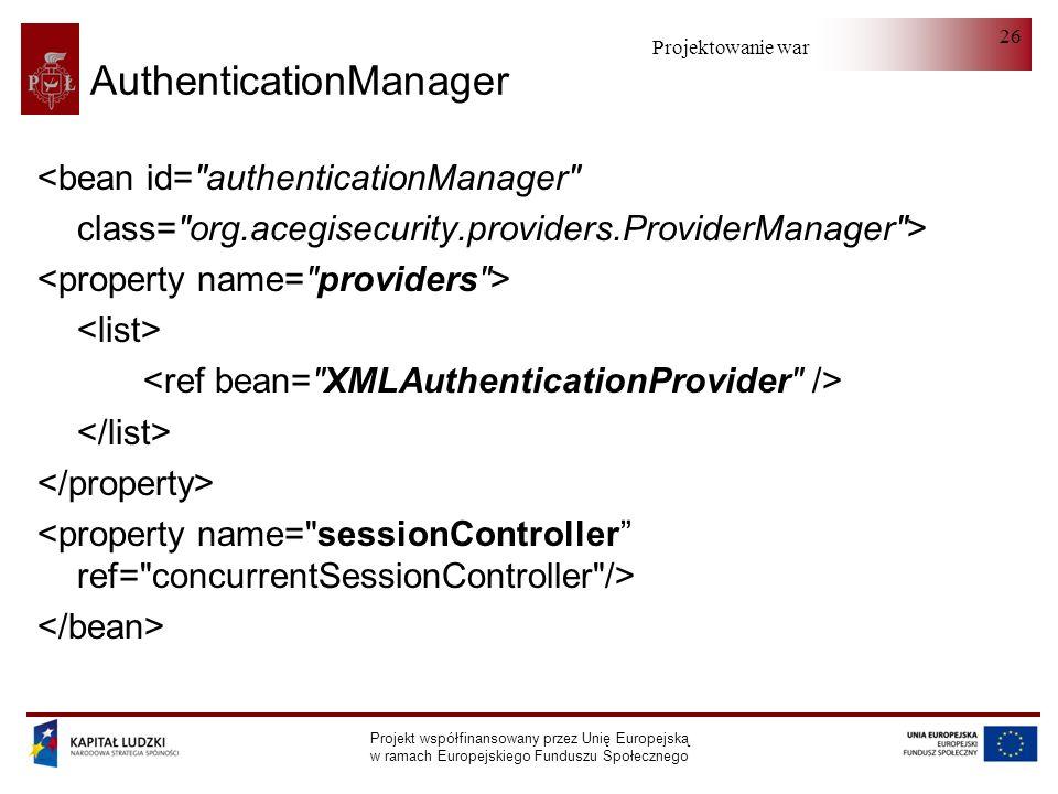 Projektowanie warstwy serwera Projekt współfinansowany przez Unię Europejską w ramach Europejskiego Funduszu Społecznego 26 AuthenticationManager <bean id= authenticationManager class= org.acegisecurity.providers.ProviderManager >