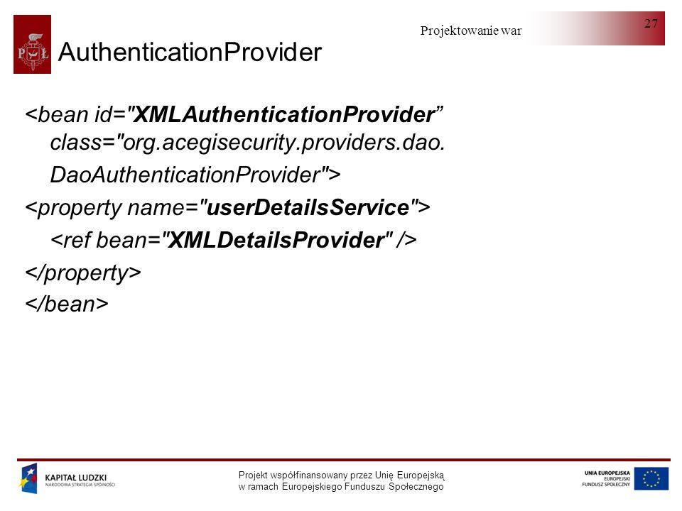 Projektowanie warstwy serwera Projekt współfinansowany przez Unię Europejską w ramach Europejskiego Funduszu Społecznego 27 AuthenticationProvider <bean id= XMLAuthenticationProvider class= org.acegisecurity.providers.dao.