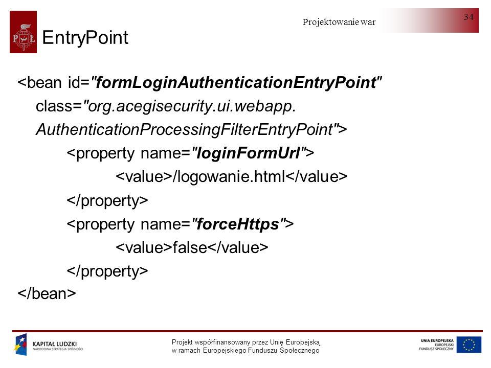 Projektowanie warstwy serwera Projekt współfinansowany przez Unię Europejską w ramach Europejskiego Funduszu Społecznego 34 EntryPoint <bean id= formLoginAuthenticationEntryPoint class= org.acegisecurity.ui.webapp.