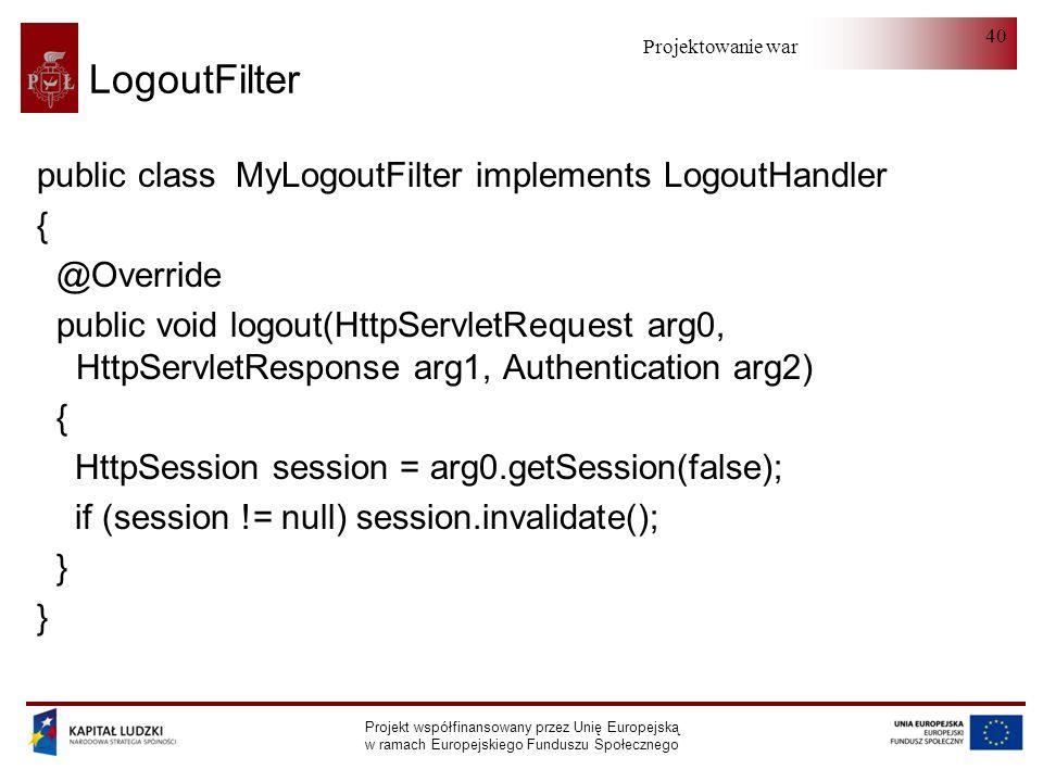 Projektowanie warstwy serwera Projekt współfinansowany przez Unię Europejską w ramach Europejskiego Funduszu Społecznego 40 LogoutFilter public class MyLogoutFilter implements LogoutHandler { @Override public void logout(HttpServletRequest arg0, HttpServletResponse arg1, Authentication arg2) { HttpSession session = arg0.getSession(false); if (session != null) session.invalidate(); }
