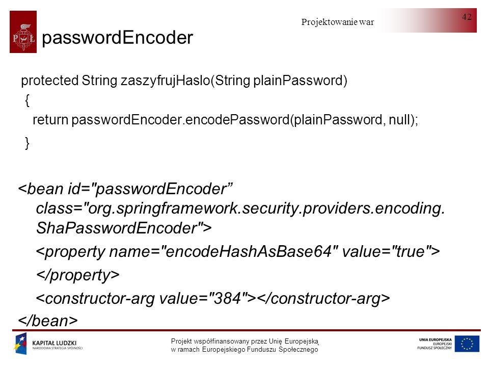 Projektowanie warstwy serwera Projekt współfinansowany przez Unię Europejską w ramach Europejskiego Funduszu Społecznego 42 passwordEncoder protected String zaszyfrujHaslo(String plainPassword) { return passwordEncoder.encodePassword(plainPassword, null); }