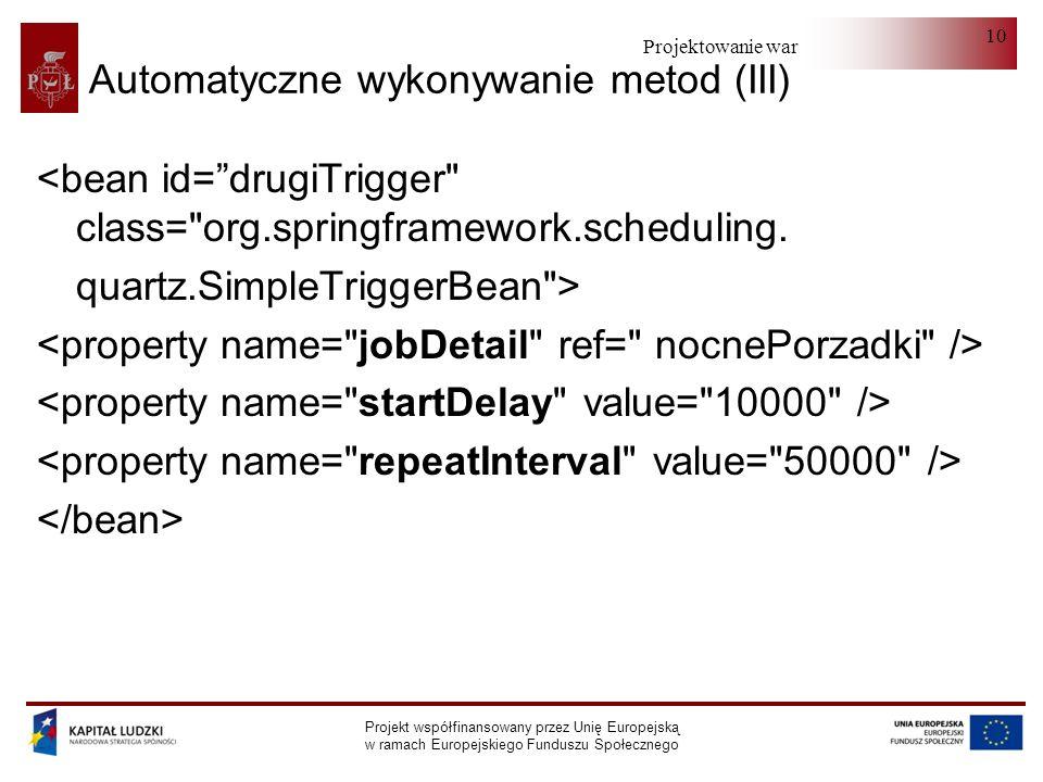 Projektowanie warstwy serwera Projekt współfinansowany przez Unię Europejską w ramach Europejskiego Funduszu Społecznego 10 Automatyczne wykonywanie metod (III) <bean id=drugiTrigger class= org.springframework.scheduling.