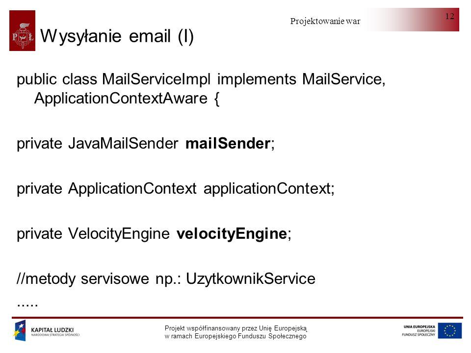 Projektowanie warstwy serwera Projekt współfinansowany przez Unię Europejską w ramach Europejskiego Funduszu Społecznego 12 Wysyłanie email (I) public class MailServiceImpl implements MailService, ApplicationContextAware { private JavaMailSender mailSender; private ApplicationContext applicationContext; private VelocityEngine velocityEngine; //metody servisowe np.: UzytkownikService.....