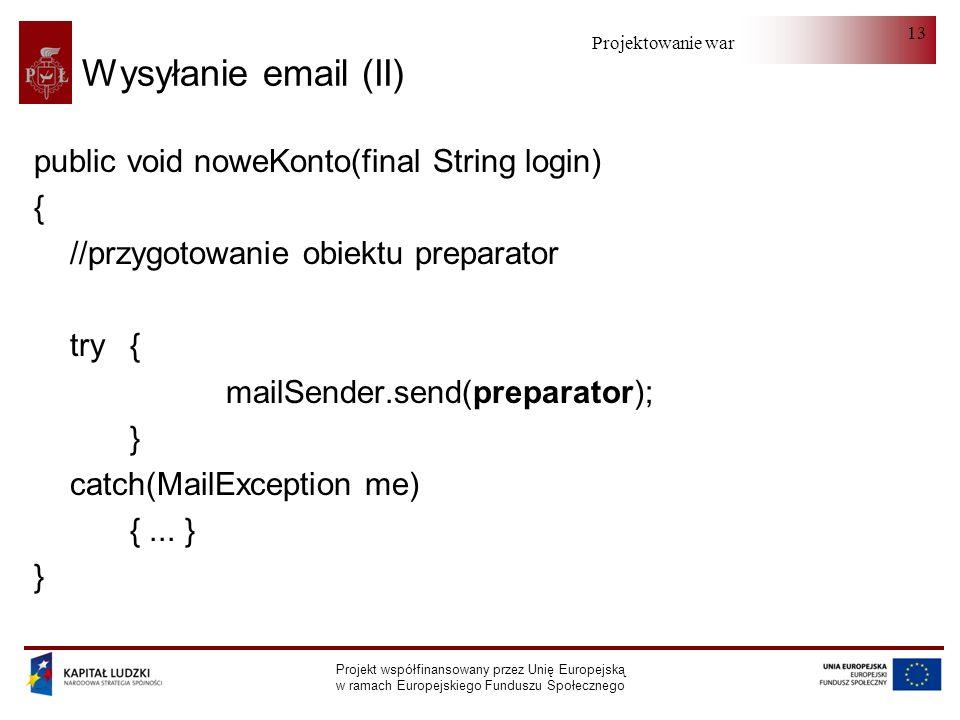 Projektowanie warstwy serwera Projekt współfinansowany przez Unię Europejską w ramach Europejskiego Funduszu Społecznego 13 Wysyłanie email (II) public void noweKonto(final String login) { //przygotowanie obiektu preparator try { mailSender.send(preparator); } catch(MailException me) {...