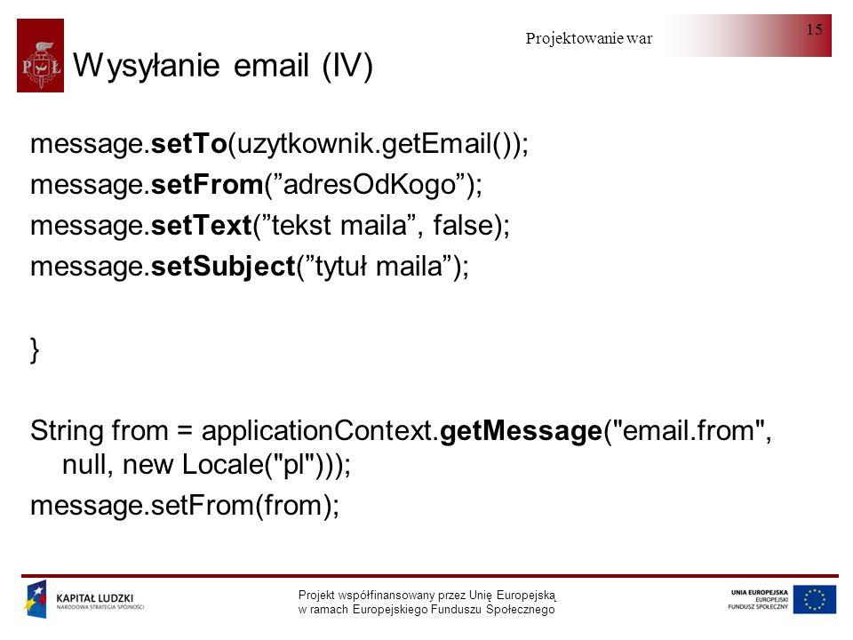 Projektowanie warstwy serwera Projekt współfinansowany przez Unię Europejską w ramach Europejskiego Funduszu Społecznego 15 Wysyłanie email (IV) message.setTo(uzytkownik.getEmail()); message.setFrom(adresOdKogo); message.setText(tekst maila, false); message.setSubject(tytuł maila); } String from = applicationContext.getMessage( email.from , null, new Locale( pl ))); message.setFrom(from);