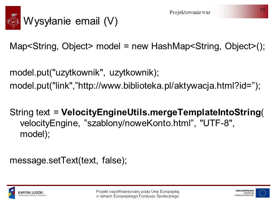 Projektowanie warstwy serwera Projekt współfinansowany przez Unię Europejską w ramach Europejskiego Funduszu Społecznego 16 Wysyłanie email (V) Map model = new HashMap (); model.put( uzytkownik , uzytkownik); model.put( link ,http://www.biblioteka.pl/aktywacja.html id=); String text = VelocityEngineUtils.mergeTemplateIntoString( velocityEngine, szablony/noweKonto.html, UTF-8 , model); message.setText(text, false);