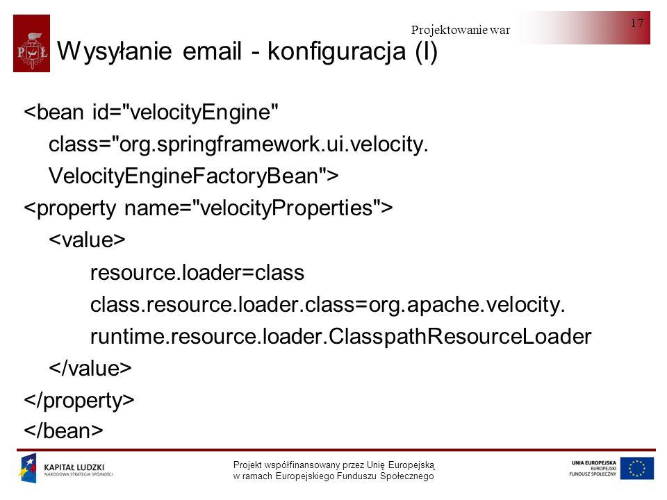 Projektowanie warstwy serwera Projekt współfinansowany przez Unię Europejską w ramach Europejskiego Funduszu Społecznego 17 Wysyłanie email - konfiguracja (I) <bean id= velocityEngine class= org.springframework.ui.velocity.