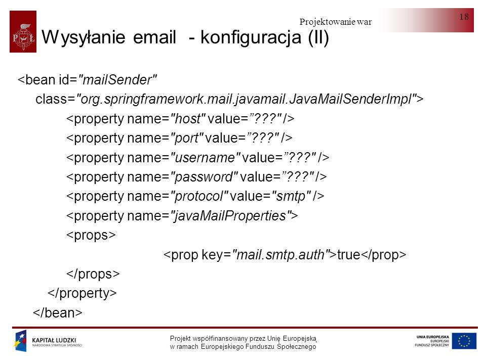 Projektowanie warstwy serwera Projekt współfinansowany przez Unię Europejską w ramach Europejskiego Funduszu Społecznego 18 Wysyłanie email - konfiguracja (II) <bean id= mailSender class= org.springframework.mail.javamail.JavaMailSenderImpl > true