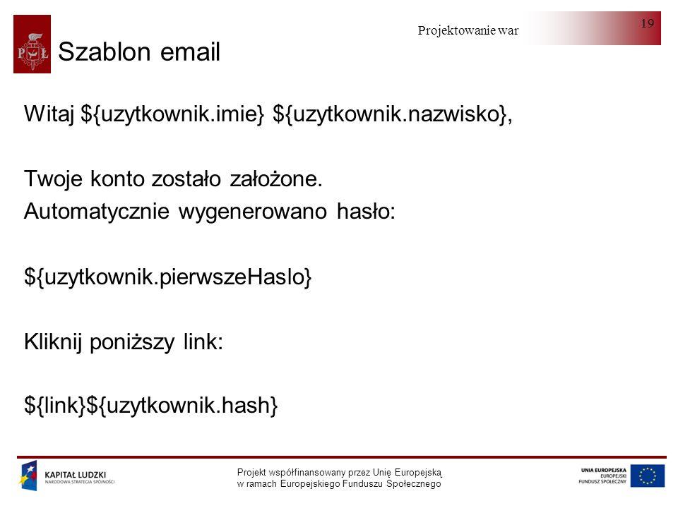 Projektowanie warstwy serwera Projekt współfinansowany przez Unię Europejską w ramach Europejskiego Funduszu Społecznego 19 Szablon email Witaj ${uzytkownik.imie} ${uzytkownik.nazwisko}, Twoje konto zostało założone.