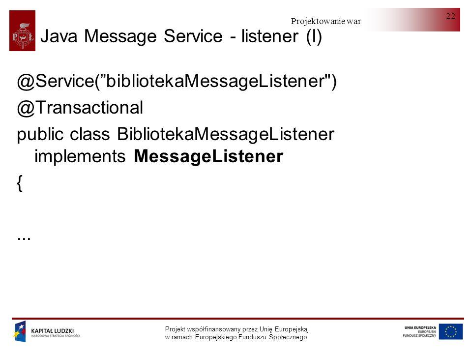 Projektowanie warstwy serwera Projekt współfinansowany przez Unię Europejską w ramach Europejskiego Funduszu Społecznego 22 Java Message Service - listener (I) @Service(bibliotekaMessageListener ) @Transactional public class BibliotekaMessageListener implements MessageListener {...