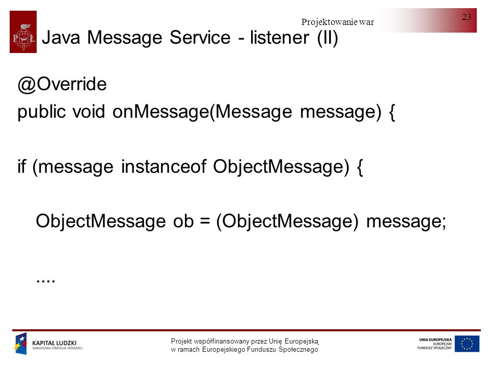Projektowanie warstwy serwera Projekt współfinansowany przez Unię Europejską w ramach Europejskiego Funduszu Społecznego 23 Java Message Service - listener (II) @Override public void onMessage(Message message) { if (message instanceof ObjectMessage) { ObjectMessage ob = (ObjectMessage) message;....