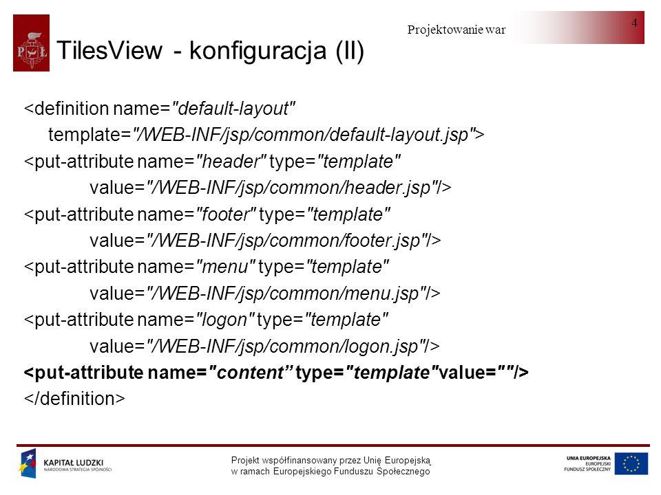 Projektowanie warstwy serwera Projekt współfinansowany przez Unię Europejską w ramach Europejskiego Funduszu Społecznego 4 TilesView - konfiguracja (II) <definition name= default-layout template= /WEB-INF/jsp/common/default-layout.jsp > <put-attribute name= header type= template value= /WEB-INF/jsp/common/header.jsp /> <put-attribute name= footer type= template value= /WEB-INF/jsp/common/footer.jsp /> <put-attribute name= menu type= template value= /WEB-INF/jsp/common/menu.jsp /> <put-attribute name= logon type= template value= /WEB-INF/jsp/common/logon.jsp />