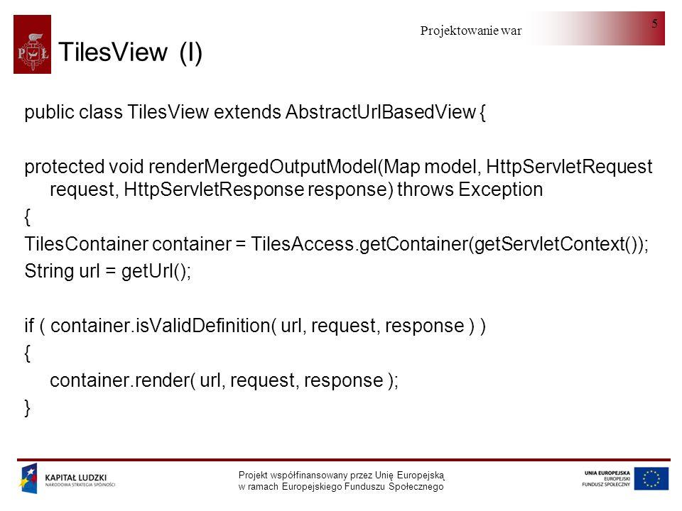 Projektowanie warstwy serwera Projekt współfinansowany przez Unię Europejską w ramach Europejskiego Funduszu Społecznego 5 TilesView (I) public class TilesView extends AbstractUrlBasedView { protected void renderMergedOutputModel(Map model, HttpServletRequest request, HttpServletResponse response) throws Exception { TilesContainer container = TilesAccess.getContainer(getServletContext()); String url = getUrl(); if ( container.isValidDefinition( url, request, response ) ) { container.render( url, request, response ); }