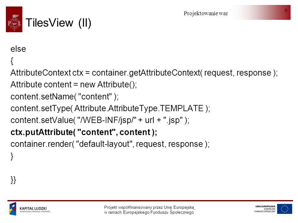 Projektowanie warstwy serwera Projekt współfinansowany przez Unię Europejską w ramach Europejskiego Funduszu Społecznego 6 TilesView (II) else { AttributeContext ctx = container.getAttributeContext( request, response ); Attribute content = new Attribute(); content.setName( content ); content.setType( Attribute.AttributeType.TEMPLATE ); content.setValue( /WEB-INF/jsp/ + url + .jsp ); ctx.putAttribute( content , content ); container.render( default-layout , request, response ); } }}