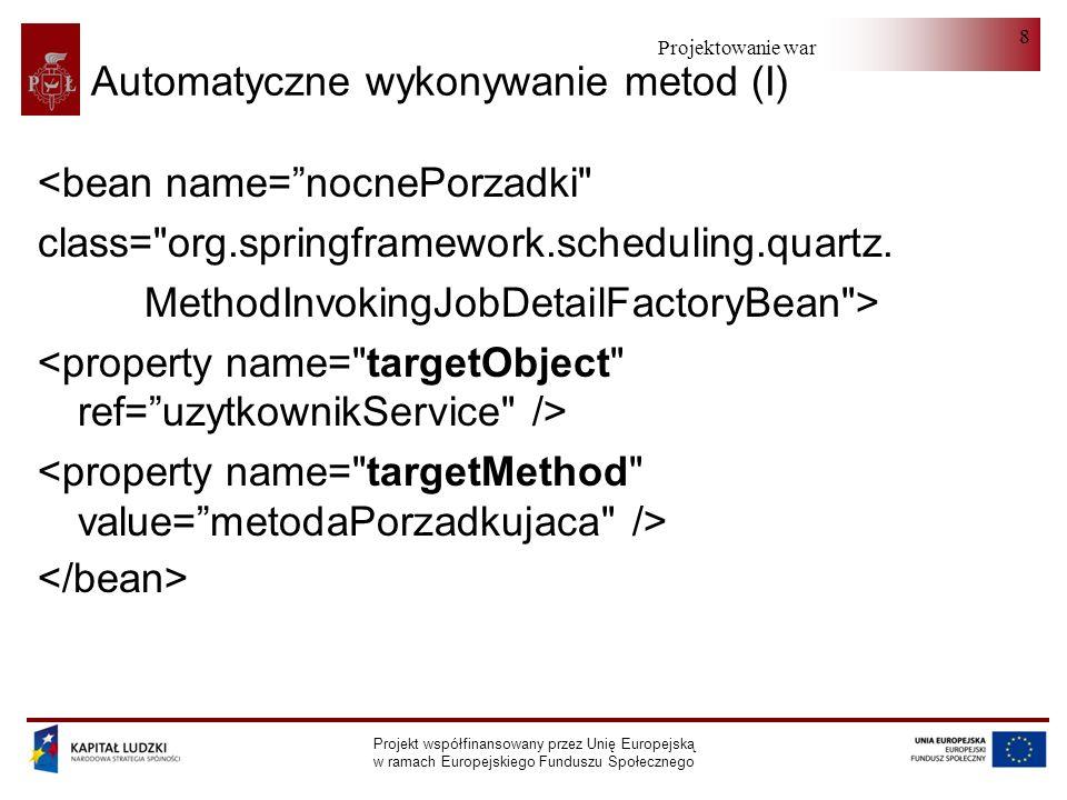 Projektowanie warstwy serwera Projekt współfinansowany przez Unię Europejską w ramach Europejskiego Funduszu Społecznego 8 Automatyczne wykonywanie metod (I) <bean name=nocnePorzadki class= org.springframework.scheduling.quartz.
