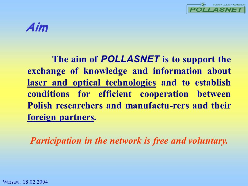 Aim The aim of POLLASNET is to support the exchange of knowledge and information about laser and optical technologies and to establish conditions for
