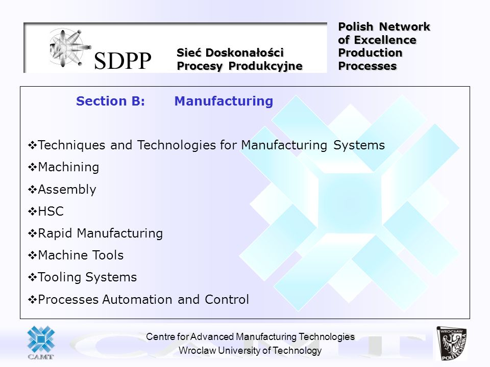 Centre for Advanced Manufacturing Technologies Wroclaw University of Technology Section B: Manufacturing Techniques and Technologies for Manufacturing