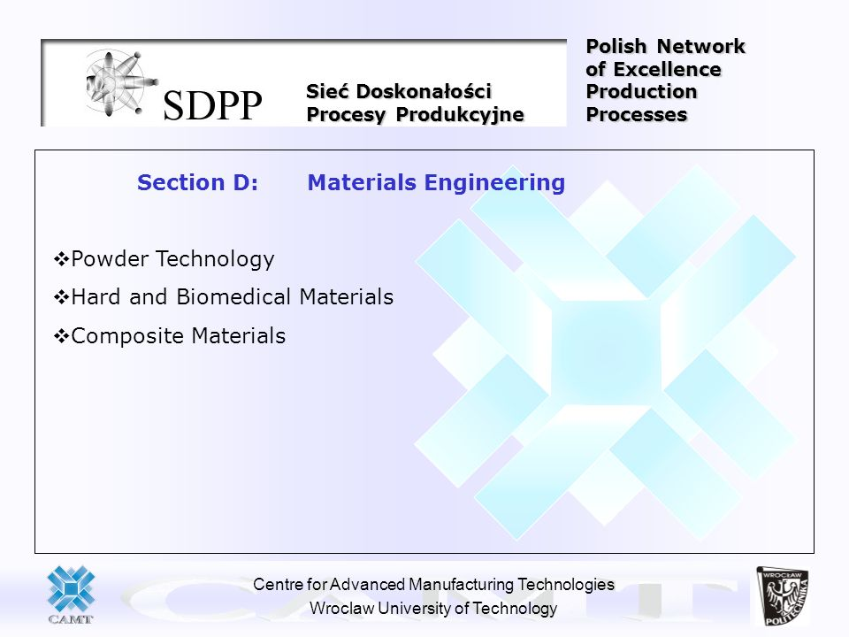 Centre for Advanced Manufacturing Technologies Wroclaw University of Technology Section D: Materials Engineering Powder Technology Hard and Biomedical
