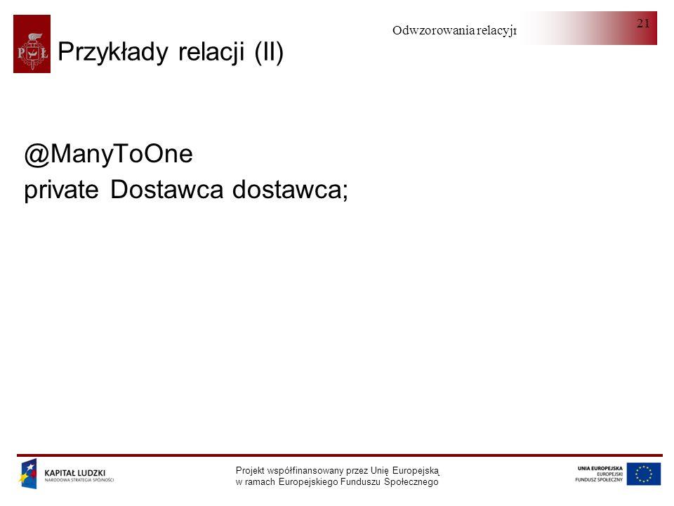 Odwzorowania relacyjno-obiektowe Projekt współfinansowany przez Unię Europejską w ramach Europejskiego Funduszu Społecznego 21 Przykłady relacji (II)