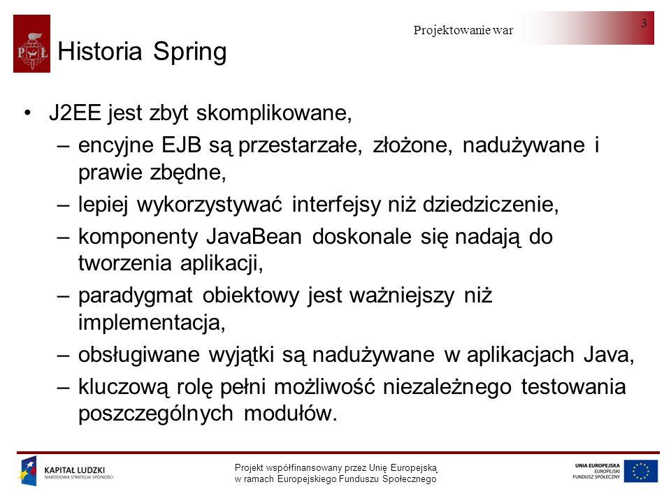 Projektowanie warstwy serwera Projekt współfinansowany przez Unię Europejską w ramach Europejskiego Funduszu Społecznego 24 Fabryki komponentów (II) Spring nie nakłada na klasy POJO żadnych dodatkowych wymagań dotyczących rozszerzanych klas lub implementowanych interfejsów Dwa tryby tworzenia komponentów: –singleton: fabryka tworzy jedną instancję komponentu JavaBean o podanej nazwie, wszystkie żądania współdzielą jeden komponent, –prototype: w odpowiedzi na każde żądanie fabryka tworzy nową instancję komponentu JavaBean.