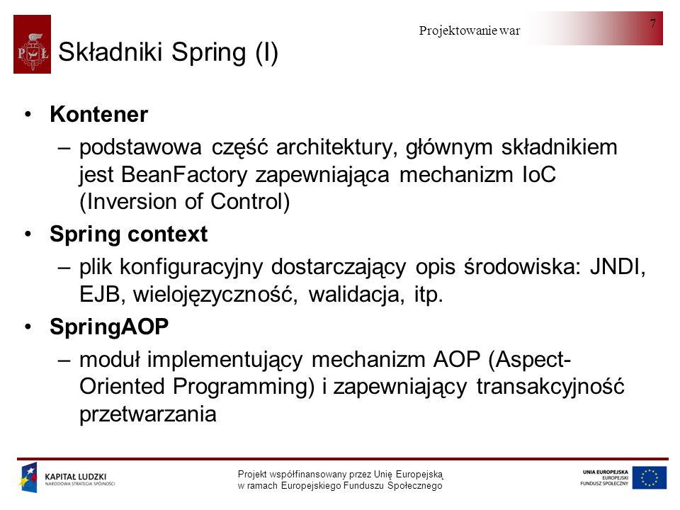 Projektowanie warstwy serwera Projekt współfinansowany przez Unię Europejską w ramach Europejskiego Funduszu Społecznego 8 Składniki Spring (II) SpringDAO –hierarchia wyjątków ujednolicająca kody błędów różnych baz danych Spring ORM –szablony ułatwiające korzystanie z narzędzi ORM Spring Web module –integracja z Jakarta Struts i dostarczanie kontekstu aplikacjom webowym SpringMVC framework –implementacja MVC obsługująca szeroką gamę technologii