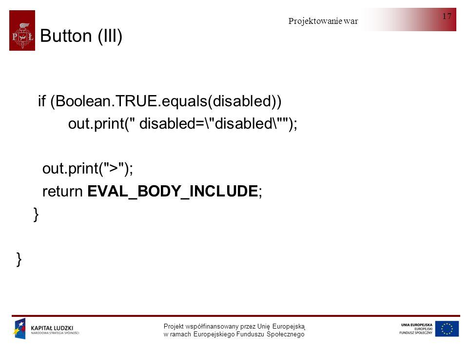 Projektowanie warstwy serwera Projekt współfinansowany przez Unię Europejską w ramach Europejskiego Funduszu Społecznego 17 Button (III) if (Boolean.TRUE.equals(disabled)) out.print( disabled=\ disabled\ ); out.print( > ); return EVAL_BODY_INCLUDE; }