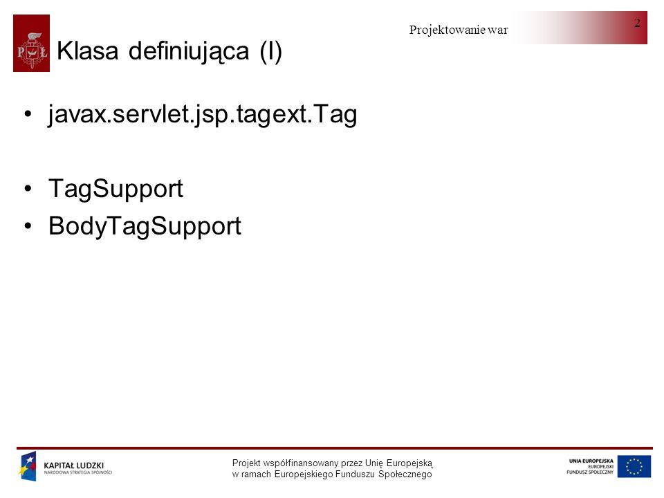 Projektowanie warstwy serwera Projekt współfinansowany przez Unię Europejską w ramach Europejskiego Funduszu Społecznego 2 Klasa definiująca (I) javax.servlet.jsp.tagext.Tag TagSupport BodyTagSupport
