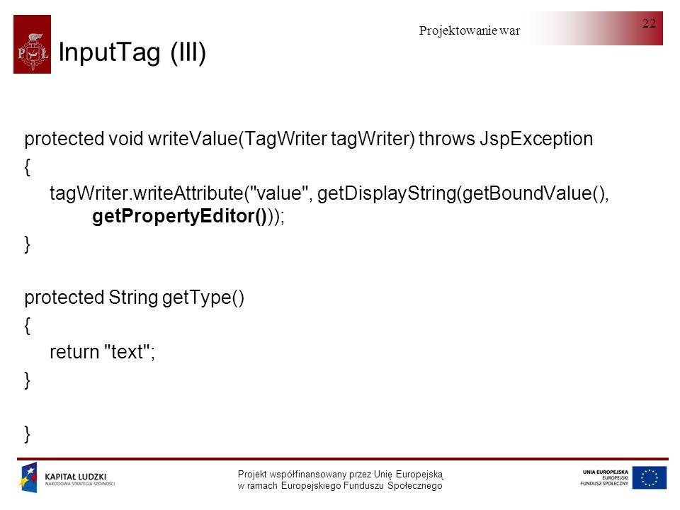 Projektowanie warstwy serwera Projekt współfinansowany przez Unię Europejską w ramach Europejskiego Funduszu Społecznego 22 InputTag (III) protected void writeValue(TagWriter tagWriter) throws JspException { tagWriter.writeAttribute( value , getDisplayString(getBoundValue(), getPropertyEditor())); } protected String getType() { return text ; }