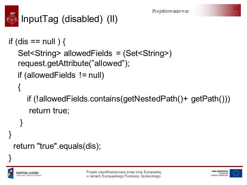Projektowanie warstwy serwera Projekt współfinansowany przez Unię Europejską w ramach Europejskiego Funduszu Społecznego 24 InputTag (disabled) (II) if (dis == null ) { Set allowedFields = (Set ) request.getAttribute(allowed); if (allowedFields != null) { if (!allowedFields.contains(getNestedPath()+ getPath())) return true; } return true .equals(dis); }