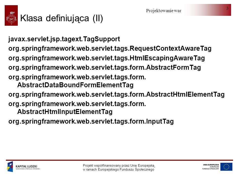 Projektowanie warstwy serwera Projekt współfinansowany przez Unię Europejską w ramach Europejskiego Funduszu Społecznego 3 Klasa definiująca (II) javax.servlet.jsp.tagext.TagSupport org.springframework.web.servlet.tags.RequestContextAwareTag org.springframework.web.servlet.tags.HtmlEscapingAwareTag org.springframework.web.servlet.tags.form.AbstractFormTag org.springframework.web.servlet.tags.form.