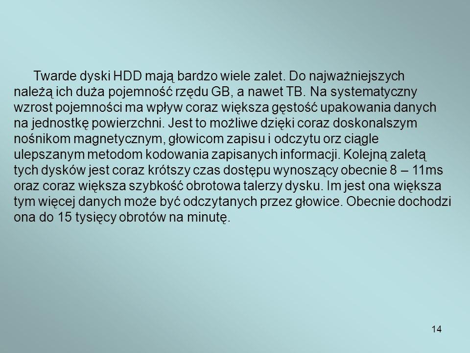 14 Twarde dyski HDD mają bardzo wiele zalet. Do najważniejszych należą ich duża pojemność rzędu GB, a nawet TB. Na systematyczny wzrost pojemności ma