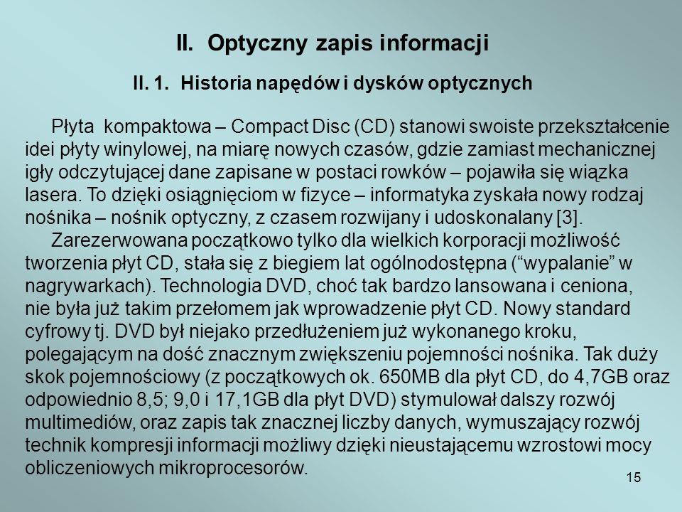15 II. Optyczny zapis informacji II. 1. Historia napędów i dysków optycznych Płyta kompaktowa – Compact Disc (CD) stanowi swoiste przekształcenie idei