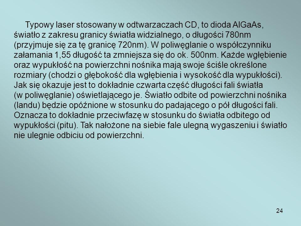 24 Typowy laser stosowany w odtwarzaczach CD, to dioda AlGaAs, światło z zakresu granicy światła widzialnego, o długości 780nm (przyjmuje się za tę gr