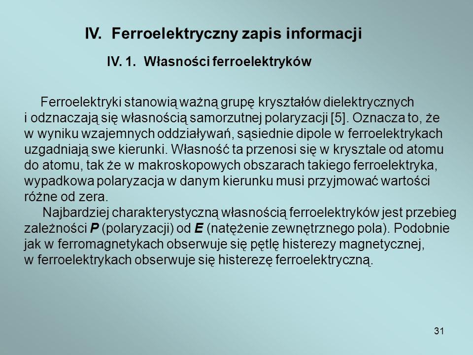 31 IV. Ferroelektryczny zapis informacji IV. 1. Własności ferroelektryków Ferroelektryki stanowią ważną grupę kryształów dielektrycznych i odznaczają