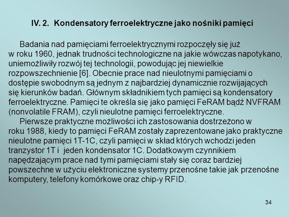 34 IV. 2. Kondensatory ferroelektryczne jako nośniki pamięci Badania nad pamięciami ferroelektrycznymi rozpoczęły się już w roku 1960, jednak trudnośc