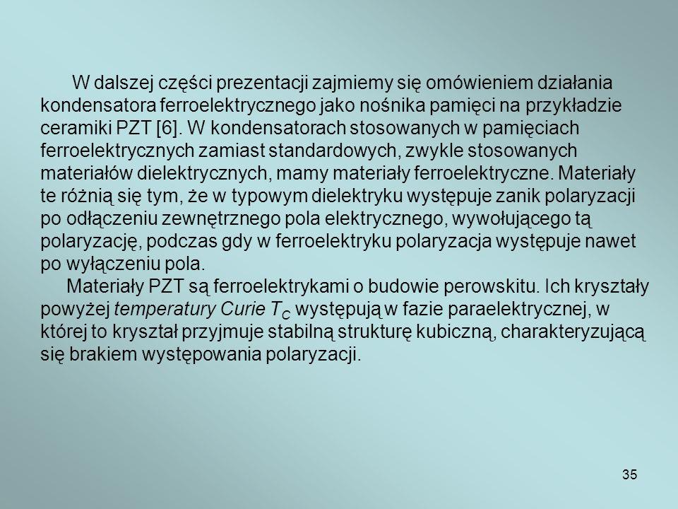 35 W dalszej części prezentacji zajmiemy się omówieniem działania kondensatora ferroelektrycznego jako nośnika pamięci na przykładzie ceramiki PZT [6]