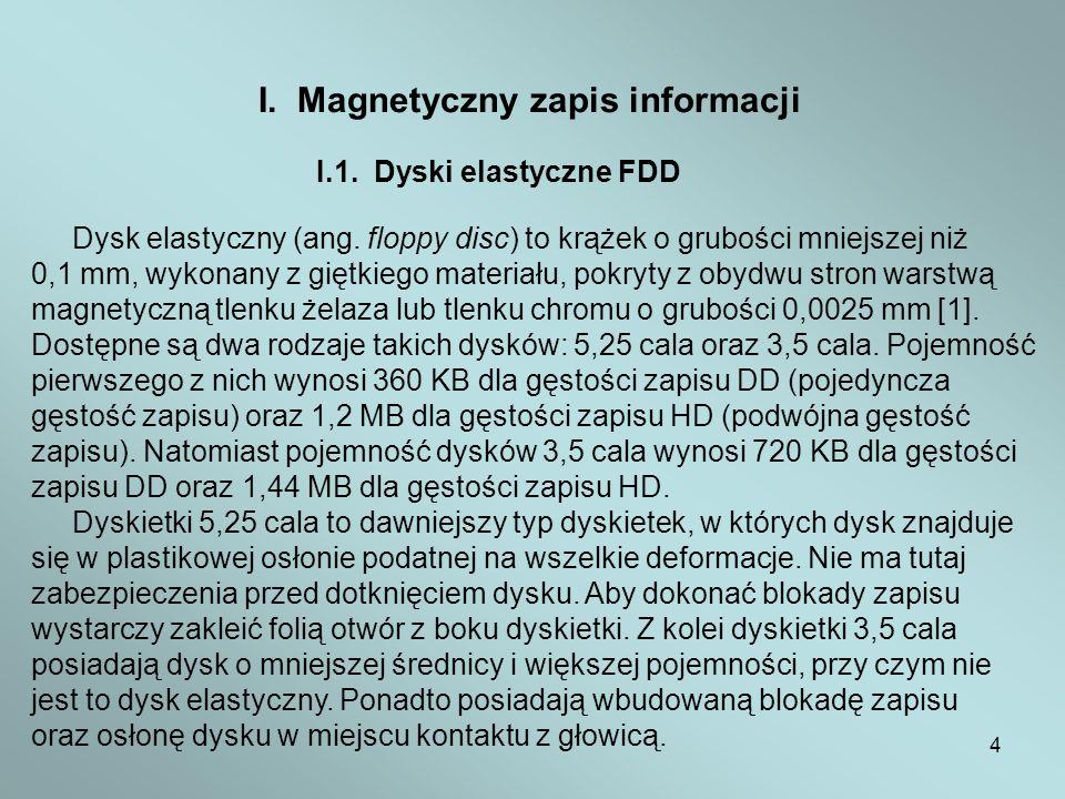 4 I. Magnetyczny zapis informacji I.1. Dyski elastyczne FDD Dysk elastyczny (ang. floppy disc) to krążek o grubości mniejszej niż 0,1 mm, wykonany z g