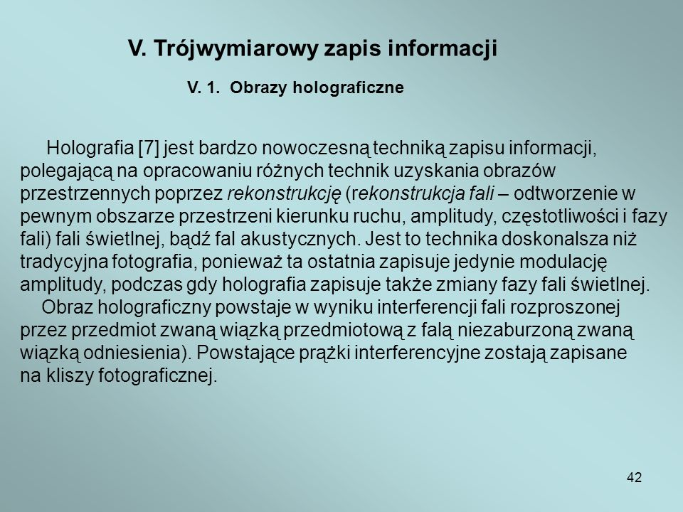 42 V. Trójwymiarowy zapis informacji V. 1. Obrazy holograficzne Holografia [7] jest bardzo nowoczesną techniką zapisu informacji, polegającą na opraco