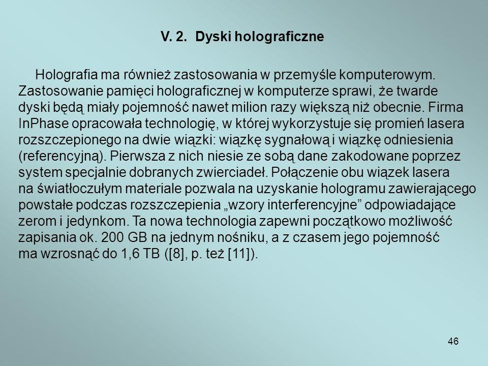 46 V. 2. Dyski holograficzne Holografia ma również zastosowania w przemyśle komputerowym. Zastosowanie pamięci holograficznej w komputerze sprawi, że