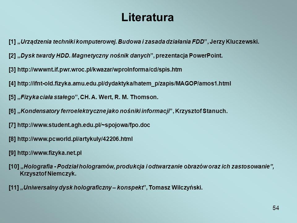 54 Literatura [1] Urządzenia techniki komputerowej. Budowa i zasada działania FDD, Jerzy Kluczewski. [2] Dysk twardy HDD. Magnetyczny nośnik danych, p