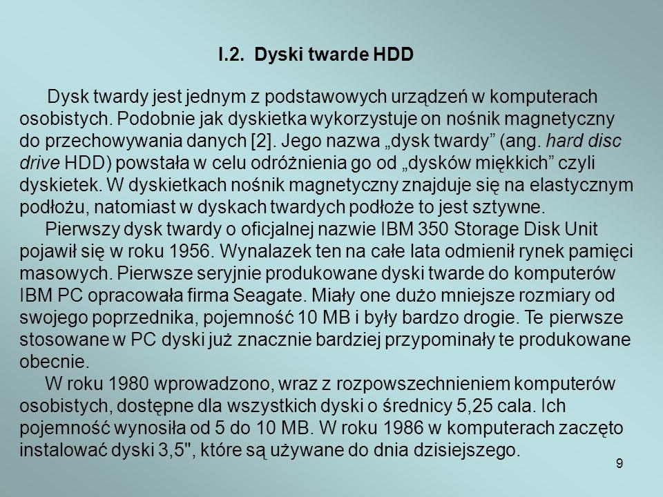 9 I.2. Dyski twarde HDD Dysk twardy jest jednym z podstawowych urządzeń w komputerach osobistych. Podobnie jak dyskietka wykorzystuje on nośnik magnet