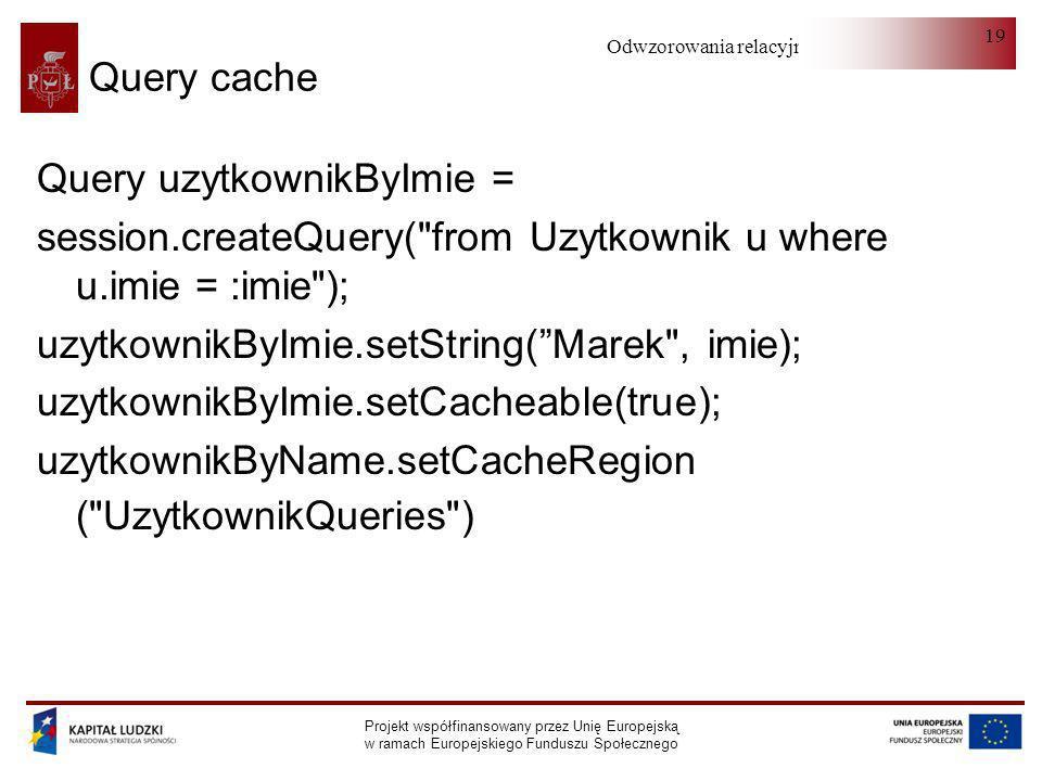 Odwzorowania relacyjno-obiektowe Projekt współfinansowany przez Unię Europejską w ramach Europejskiego Funduszu Społecznego 19 Query cache Query uzytk