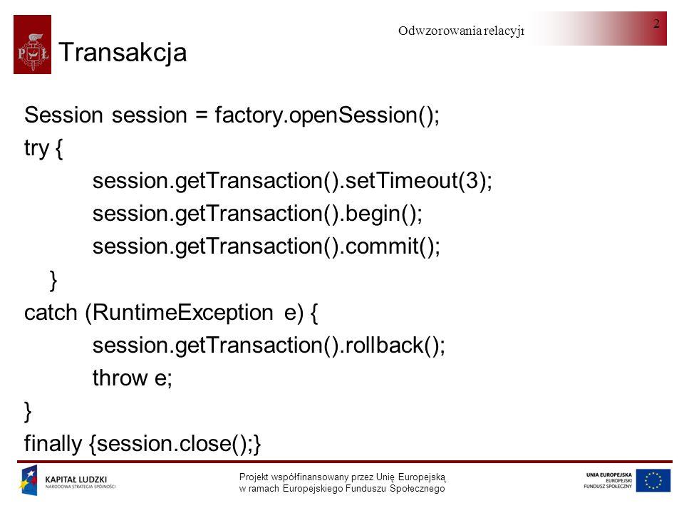 Odwzorowania relacyjno-obiektowe Projekt współfinansowany przez Unię Europejską w ramach Europejskiego Funduszu Społecznego 2 Transakcja Session session = factory.openSession(); try { session.getTransaction().setTimeout(3); session.getTransaction().begin(); session.getTransaction().commit(); } catch (RuntimeException e) { session.getTransaction().rollback(); throw e; } finally {session.close();}
