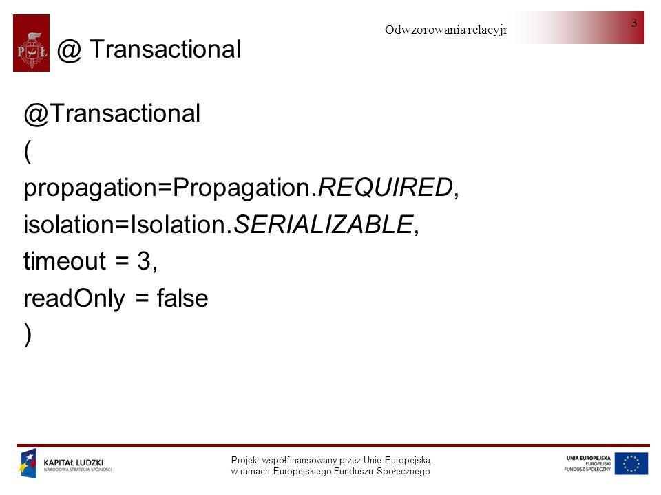 Odwzorowania relacyjno-obiektowe Projekt współfinansowany przez Unię Europejską w ramach Europejskiego Funduszu Społecznego 4 Propagation NEVER - bez transakcji lub rzuca wyjątkiem NOT_SUPPORTED - bez transakcji lub zawiesza aktualną SUPPORTS - wspiera bieżącą lub bez transakcji MANDATORY - wspiera bieżącą lub rzuca wyjątkiem REQUIRED - wspiera bieżącą lub tworzy nową REQUIRES_NEW - tworzy nową i zawiesza bieżącą