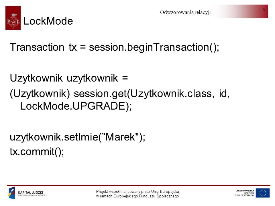Odwzorowania relacyjno-obiektowe Projekt współfinansowany przez Unię Europejską w ramach Europejskiego Funduszu Społecznego 9 LockMode Transaction tx = session.beginTransaction(); Uzytkownik uzytkownik = (Uzytkownik) session.get(Uzytkownik.class, id, LockMode.UPGRADE); uzytkownik.setImie(Marek ); tx.commit();