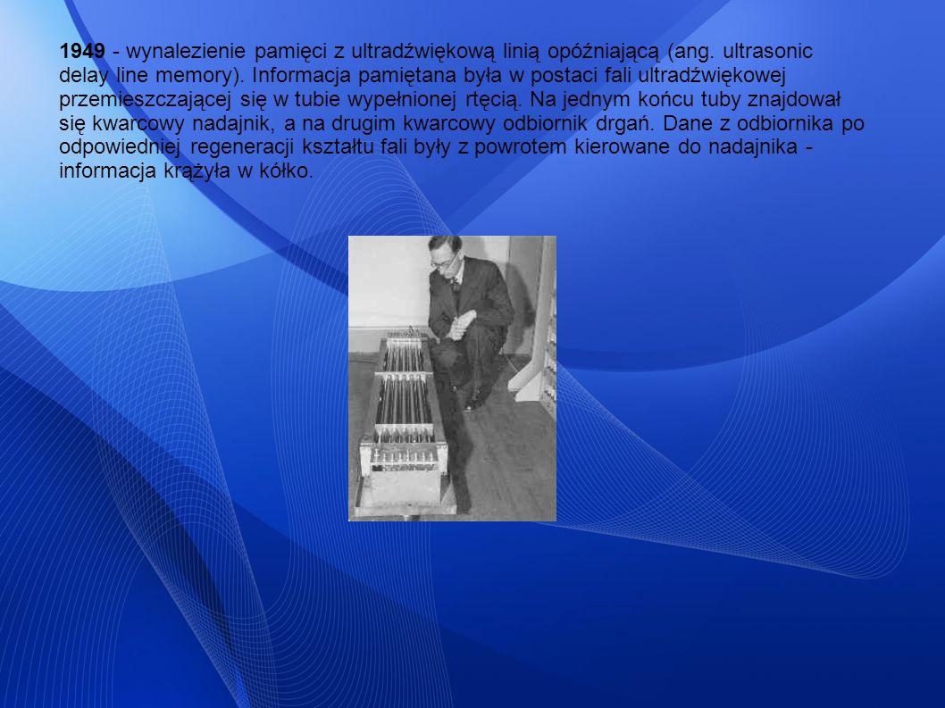 1949 - wynalezienie pamięci z ultradźwiękową linią opóźniającą (ang. ultrasonic delay line memory). Informacja pamiętana była w postaci fali ultradźwi