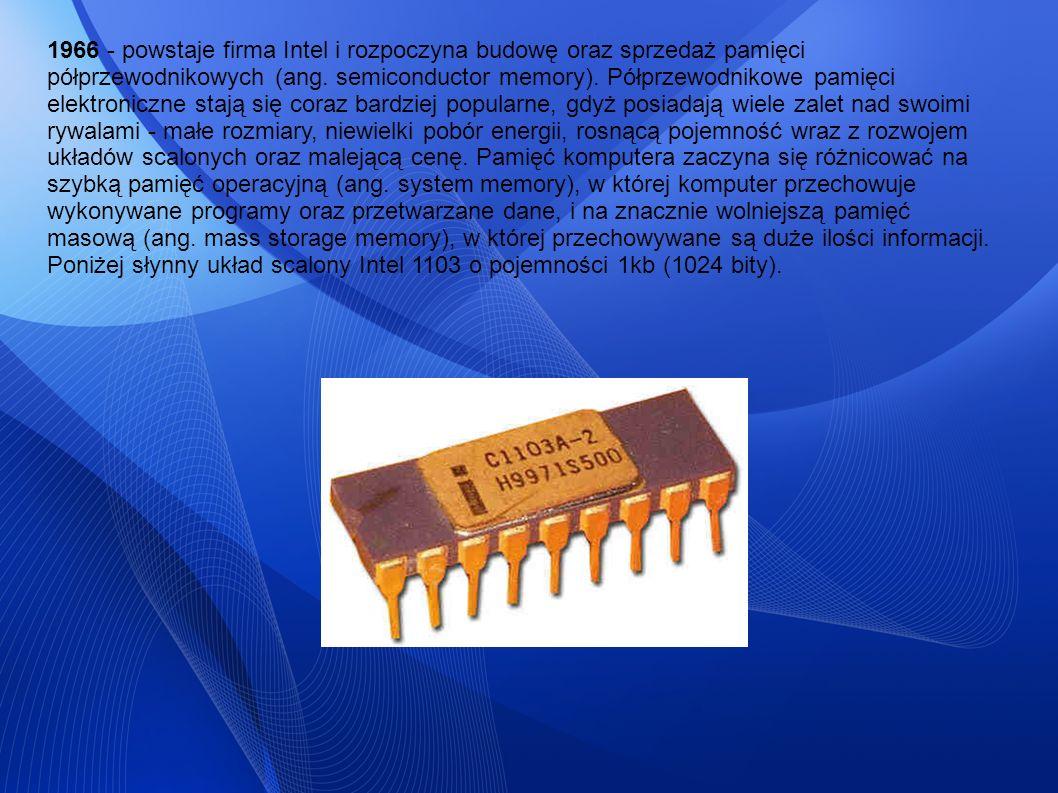 1966 - powstaje firma Intel i rozpoczyna budowę oraz sprzedaż pamięci półprzewodnikowych (ang. semiconductor memory). Półprzewodnikowe pamięci elektro