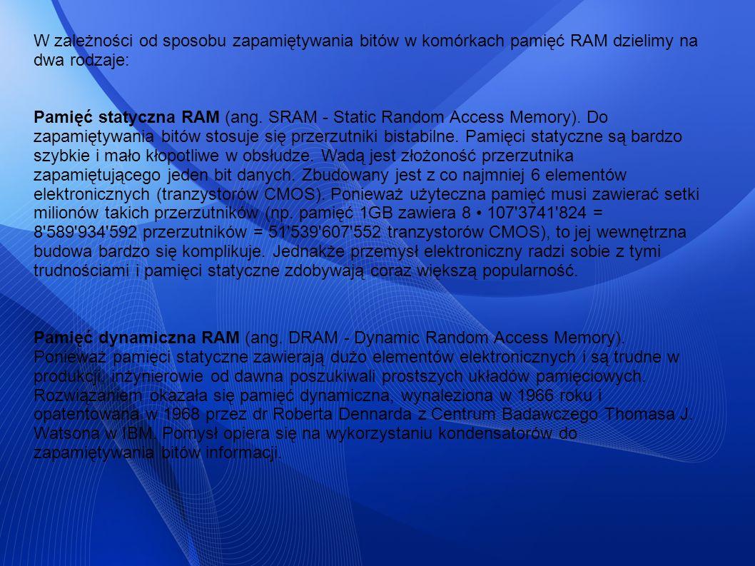 W zależności od sposobu zapamiętywania bitów w komórkach pamięć RAM dzielimy na dwa rodzaje: Pamięć statyczna RAM (ang. SRAM - Static Random Access Me