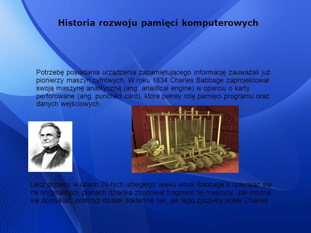 Historia rozwoju pamięci komputerowych Potrzebę posiadania urządzenia zapamiętującego informację zauważali już pionierzy maszyn cyfrowych. W roku 1834
