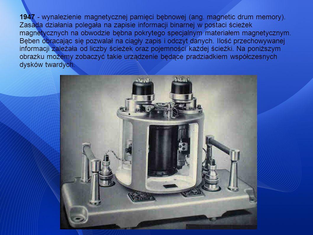 1947 - wynalezienie magnetycznej pamięci bębnowej (ang. magnetic drum memory). Zasada działania polegała na zapisie informacji binarnej w postaci ście